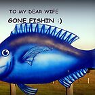 To my dear Wife ~ Gone Fishin&#x27; by Chris Chalk