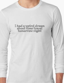 i had a weird dream about time travel tomorrow night Long Sleeve T-Shirt