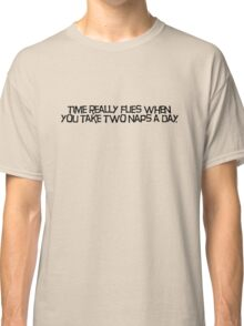 time really flies when you take two naps a day Classic T-Shirt