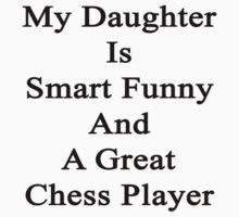 My Daughter Is Smart Funny And A Great Chess Player by supernova23