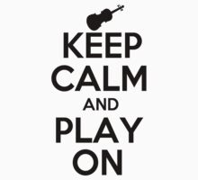 Keep Calm and Play On Violin by shakeoutfitters