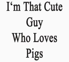 I'm That Cute Guy Who Loves Pigs by supernova23