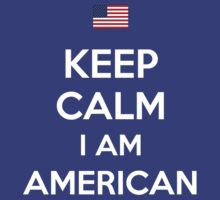 Keep Calm I'M AMERICAN by aizo
