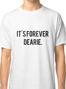 It's Forever Dearie Classic T-Shirt