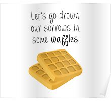 Let's Go Drown Our Sorrows In Some Waffles Poster