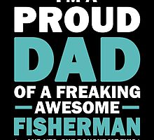 I'M A Proud Dad Of A Freaking Awesome Fisherman And Yes She Bought Me This by aestheticarts