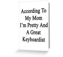 According To My Mom I'm Pretty And A Great Keyboardist Greeting Card