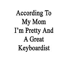 According To My Mom I'm Pretty And A Great Keyboardist Photographic Print