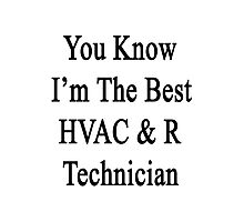 You Know I'm The Best HVAC & R Technician Photographic Print