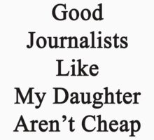Good Journalists Like My Daughter Aren't Cheap by supernova23