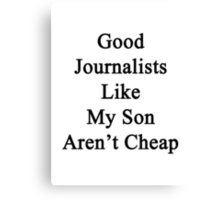 Good Journalists Like My Son Aren't Cheap Canvas Print