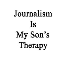 Journalism Is My Son's Therapy Photographic Print