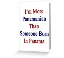 I'm More Panamanian Than Someone Born In Panama Greeting Card