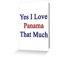 Yes I Love Panama That Much Greeting Card