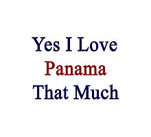 Yes I Love Panama That Much Photographic Print