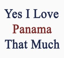 Yes I Love Panama That Much by supernova23
