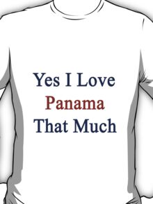 Yes I Love Panama That Much T-Shirt
