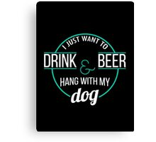 I Just Want to Drink Beer & Hang With My Dog Canvas Print