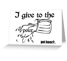 I give to the pour - Got Beer Greeting Card