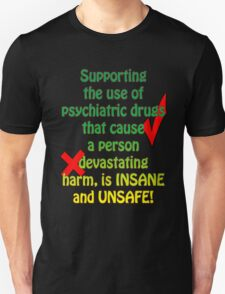 Supporting the use of psychiatric drugs that cause a person devastating harm, is INSANE and UNSAFE! T-Shirt