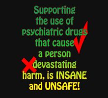 Supporting the use of psychiatric drugs that cause a person devastating harm, is INSANE and UNSAFE! Unisex T-Shirt