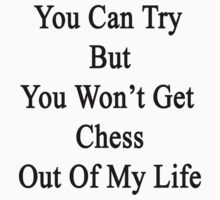You Can Try But You Won't Get Chess Out Of My Life by supernova23