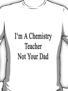 I'm A Chemistry Teacher Not Your Dad T-Shirt