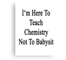 I'm Here To Teach Chemistry Not To Babysit  Canvas Print