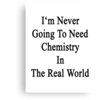 I'm Never Going To Need Chemistry In The Real World Canvas Print