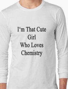 I'm That Cute Girl Who Loves Chemistry Long Sleeve T-Shirt