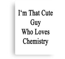 I'm That Cute Guy Who Loves Chemistry Canvas Print