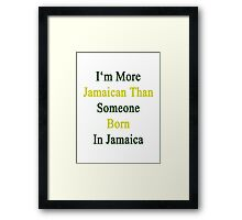 I'm More Jamaican Than Someone Born In Jamaica Framed Print