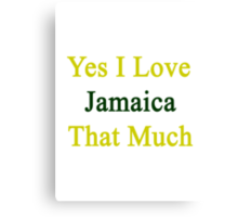 Yes I Love Jamaica That Much Canvas Print