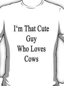 I'm That Cute Guy Who Loves Cows T-Shirt