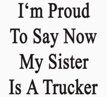 I'm Proud To Say Now My Sister Is A Trucker  by supernova23