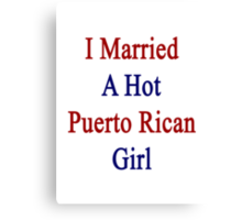 I Married A Hot Puerto Rican Girl Canvas Print