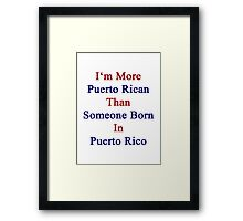 I'm More Puerto Rican Than Someone Born In Puerto Rico Framed Print