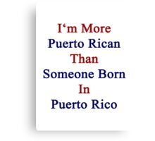I'm More Puerto Rican Than Someone Born In Puerto Rico Canvas Print