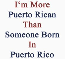I'm More Puerto Rican Than Someone Born In Puerto Rico by supernova23