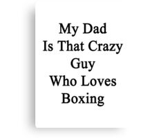 My Dad Is That Crazy Guy Who Loves Boxing Canvas Print