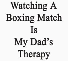 Watching A Boxing Match Is My Dad's Therapy by supernova23