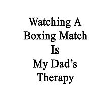 Watching A Boxing Match Is My Dad's Therapy Photographic Print