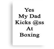 Yes My Dad Kicks Ass At Boxing Canvas Print