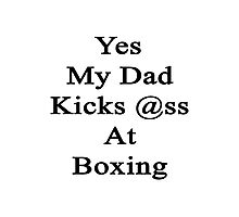 Yes My Dad Kicks Ass At Boxing Photographic Print