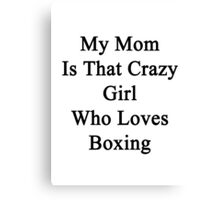My Mom Is That Crazy Girl Who Loves Boxing Canvas Print