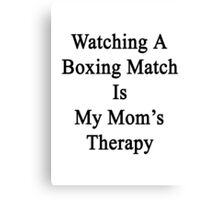 Watching A Boxing Match Is My Mom's Therapy Canvas Print