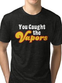 You Caught the Vapors Tri-blend T-Shirt