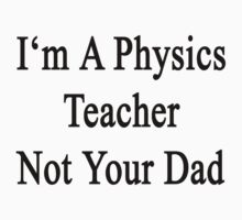 I'm A Physics Teacher Not Your Dad by supernova23