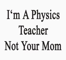 I'm A Physics Teacher Not Your Mom by supernova23