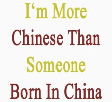 I'm More Chinese Than Someone Born In China by supernova23
